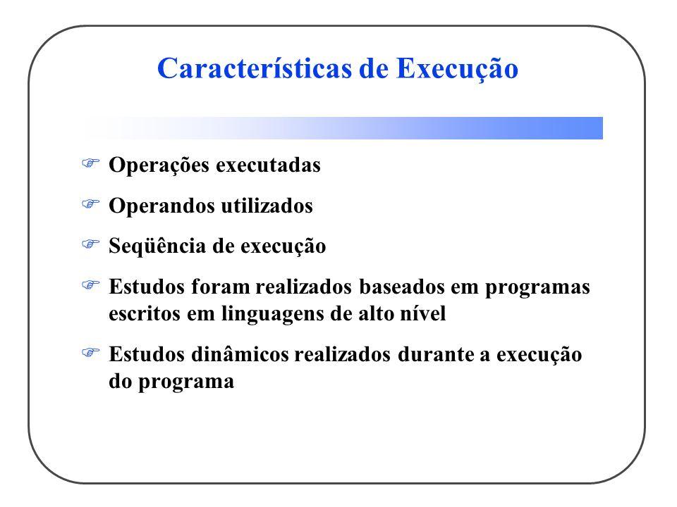 Características de Execução Operações executadas Operandos utilizados Seqüência de execução Estudos foram realizados baseados em programas escritos em linguagens de alto nível Estudos dinâmicos realizados durante a execução do programa