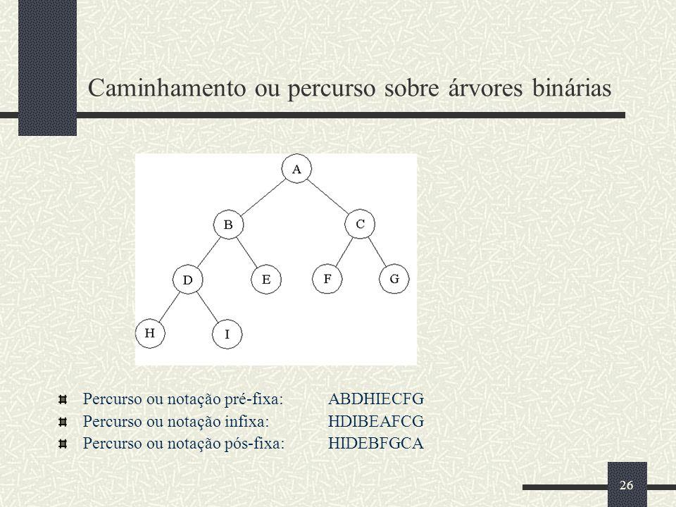 26 Caminhamento ou percurso sobre árvores binárias Percurso ou notação pré-fixa: ABDHIECFG Percurso ou notação infixa: HDIBEAFCG Percurso ou notação p