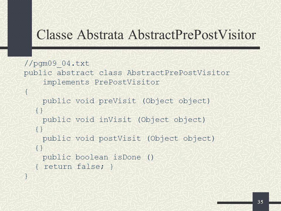35 Classe Abstrata AbstractPrePostVisitor //pgm09_04.txt public abstract class AbstractPrePostVisitor implements PrePostVisitor { public void preVisit