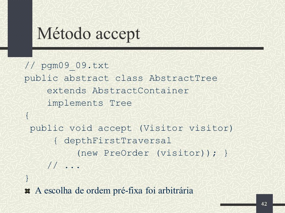 42 Método accept // pgm09_09.txt public abstract class AbstractTree extends AbstractContainer implements Tree { public void accept (Visitor visitor) {