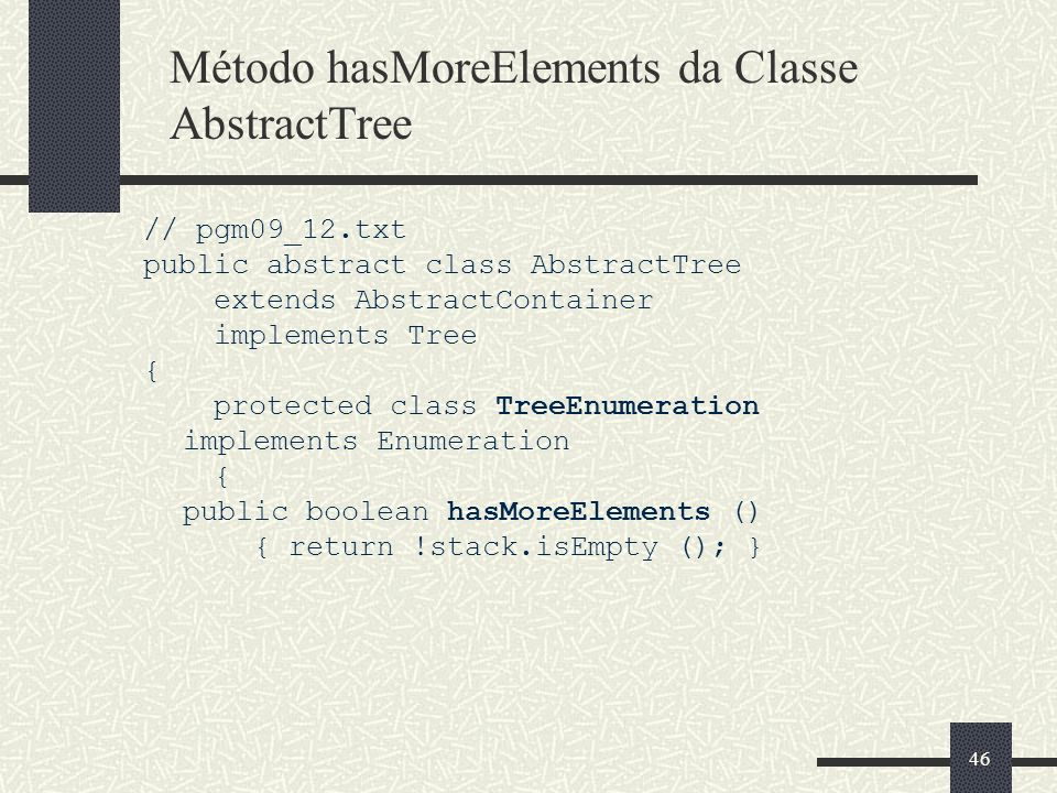 46 Método hasMoreElements da Classe AbstractTree // pgm09_12.txt public abstract class AbstractTree extends AbstractContainer implements Tree { protec