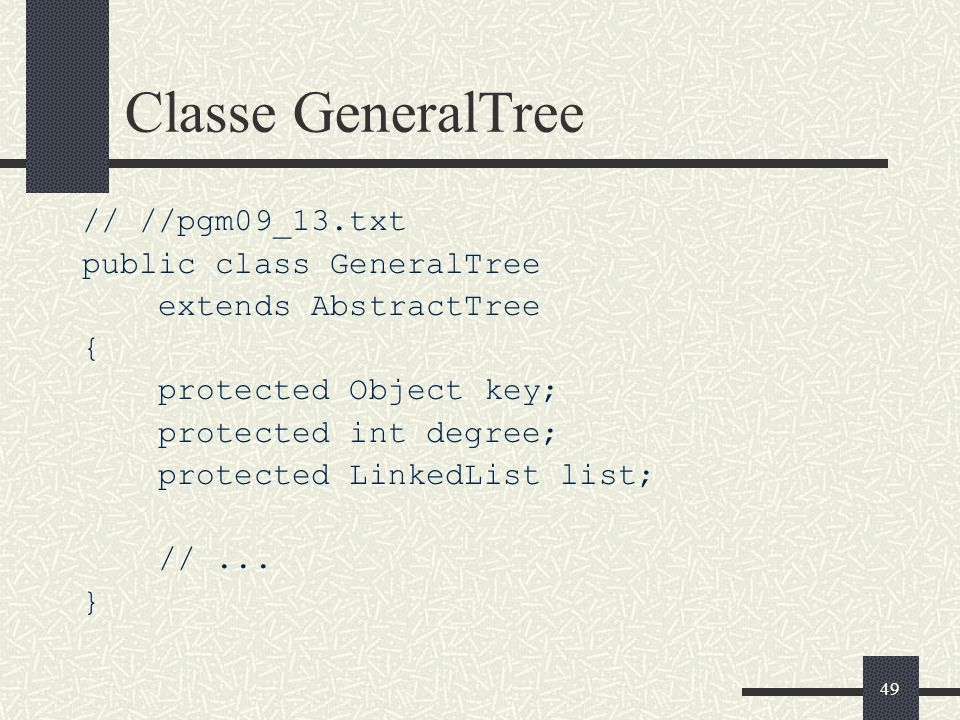 49 Classe GeneralTree // //pgm09_13.txt public class GeneralTree extends AbstractTree { protected Object key; protected int degree; protected LinkedLi