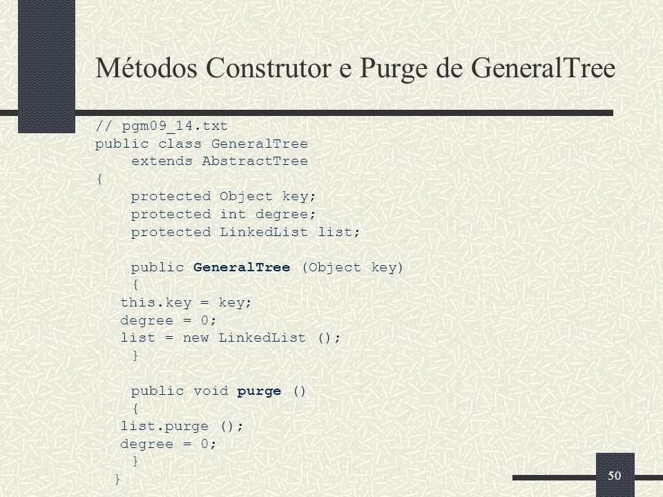 50 Métodos Construtor e Purge de GeneralTree // pgm09_14.txt public class GeneralTree extends AbstractTree { protected Object key; protected int degre