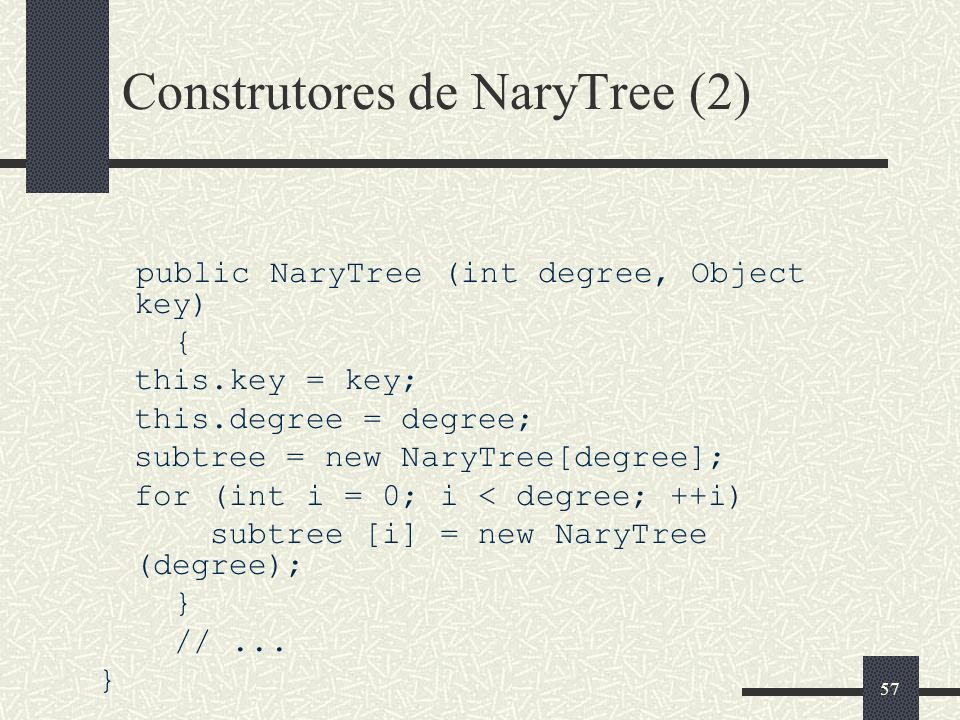57 Construtores de NaryTree (2) public NaryTree (int degree, Object key) { this.key = key; this.degree = degree; subtree = new NaryTree[degree]; for (