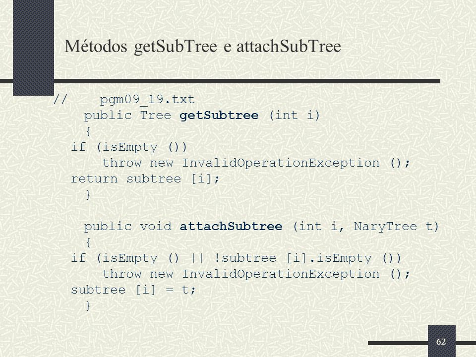 62 Métodos getSubTree e attachSubTree // pgm09_19.txt public Tree getSubtree (int i) { if (isEmpty ()) throw new InvalidOperationException (); return