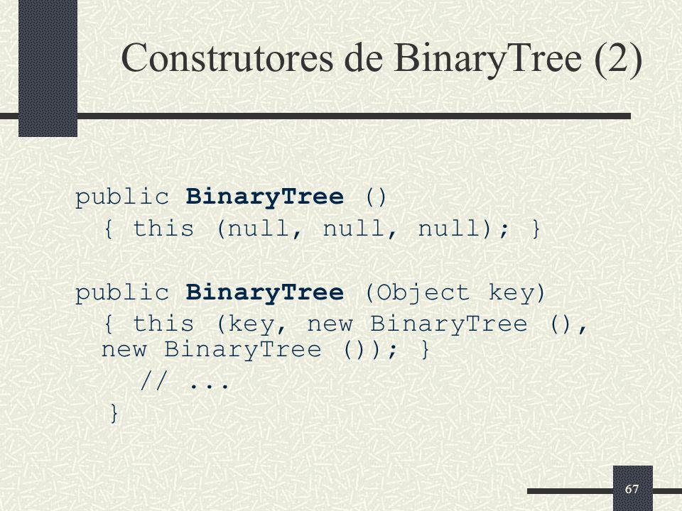 67 Construtores de BinaryTree (2) public BinaryTree () { this (null, null, null); } public BinaryTree (Object key) { this (key, new BinaryTree (), new
