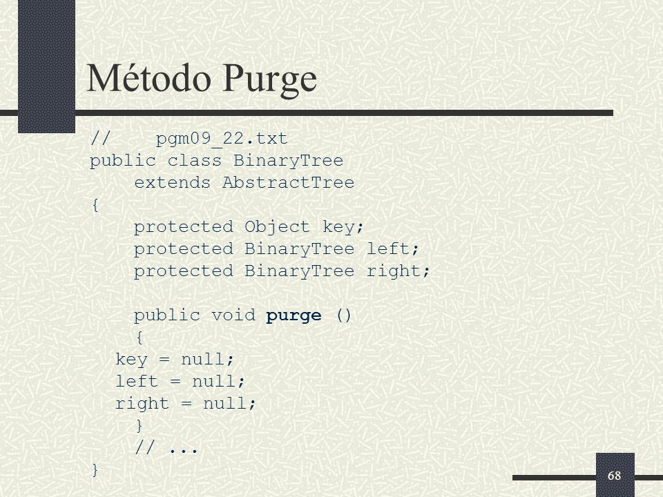 68 Método Purge // pgm09_22.txt public class BinaryTree extends AbstractTree { protected Object key; protected BinaryTree left; protected BinaryTree r