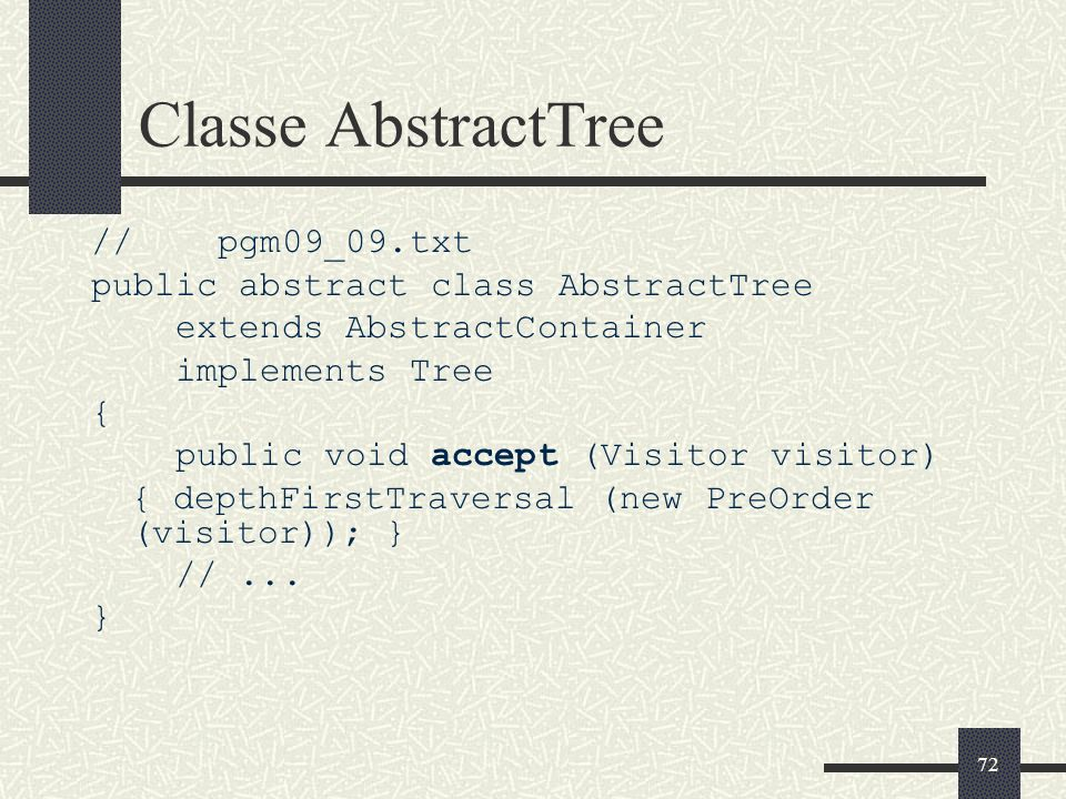 72 Classe AbstractTree // pgm09_09.txt public abstract class AbstractTree extends AbstractContainer implements Tree { public void accept (Visitor visi