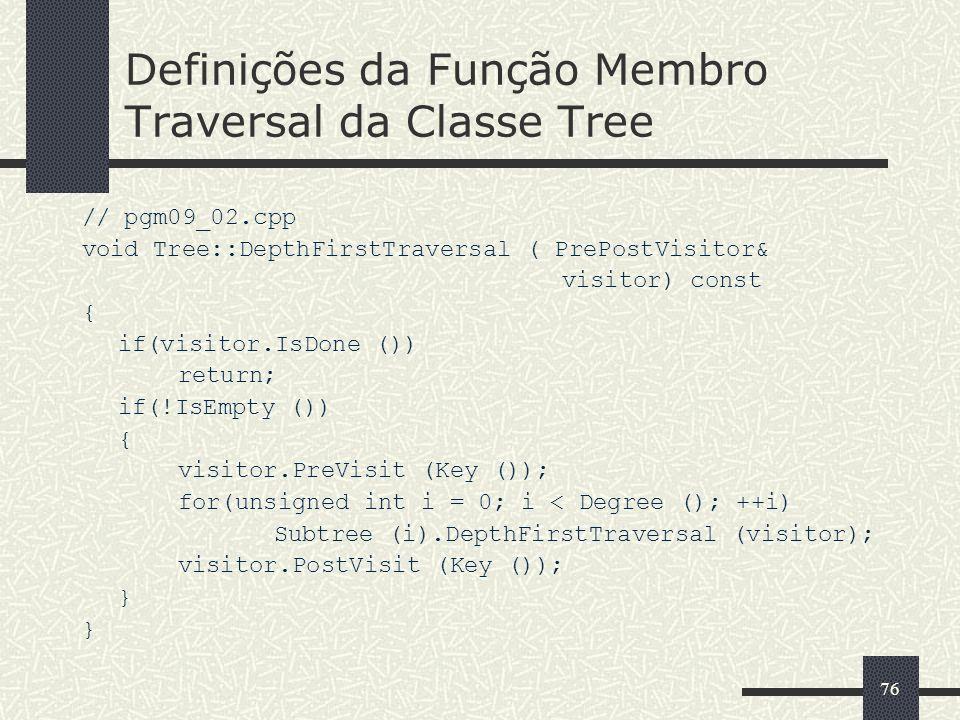 76 Definições da Função Membro Traversal da Classe Tree // pgm09_02.cpp void Tree::DepthFirstTraversal ( PrePostVisitor& visitor) const { if(visitor.I