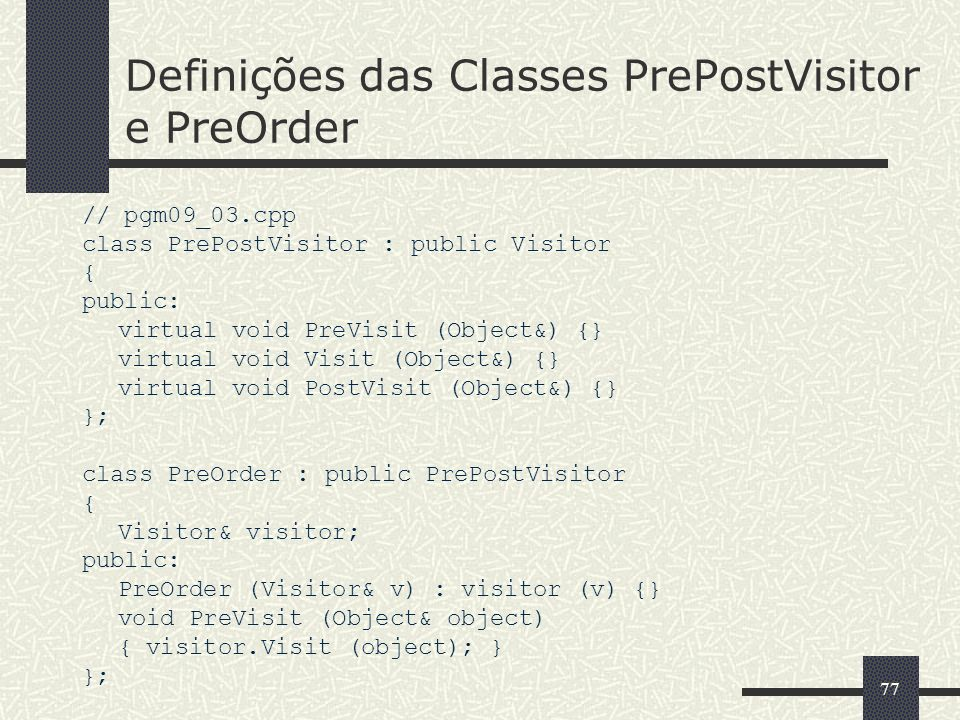 77 Definições das Classes PrePostVisitor e PreOrder // pgm09_03.cpp class PrePostVisitor : public Visitor { public: virtual void PreVisit (Object&) {}