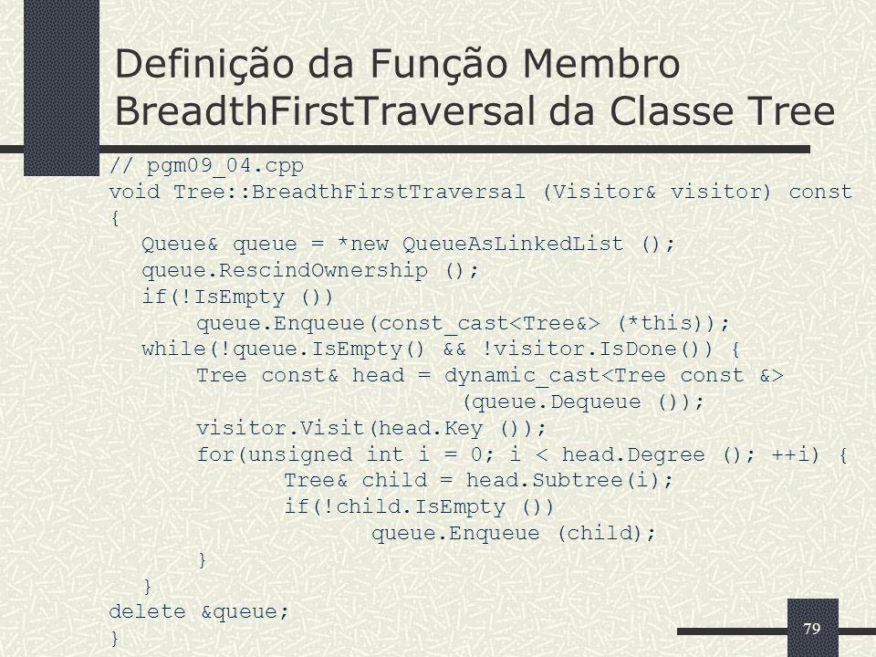 79 Definição da Função Membro BreadthFirstTraversal da Classe Tree // pgm09_04.cpp void Tree::BreadthFirstTraversal (Visitor& visitor) const { Queue&