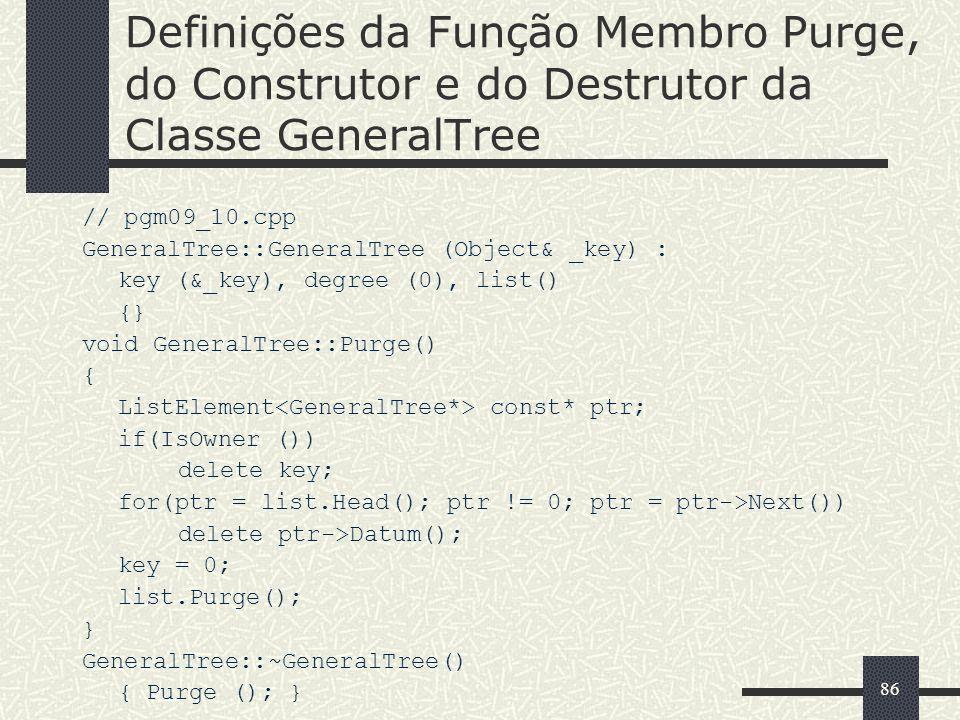 86 Definições da Função Membro Purge, do Construtor e do Destrutor da Classe GeneralTree // pgm09_10.cpp GeneralTree::GeneralTree (Object& _key) : key
