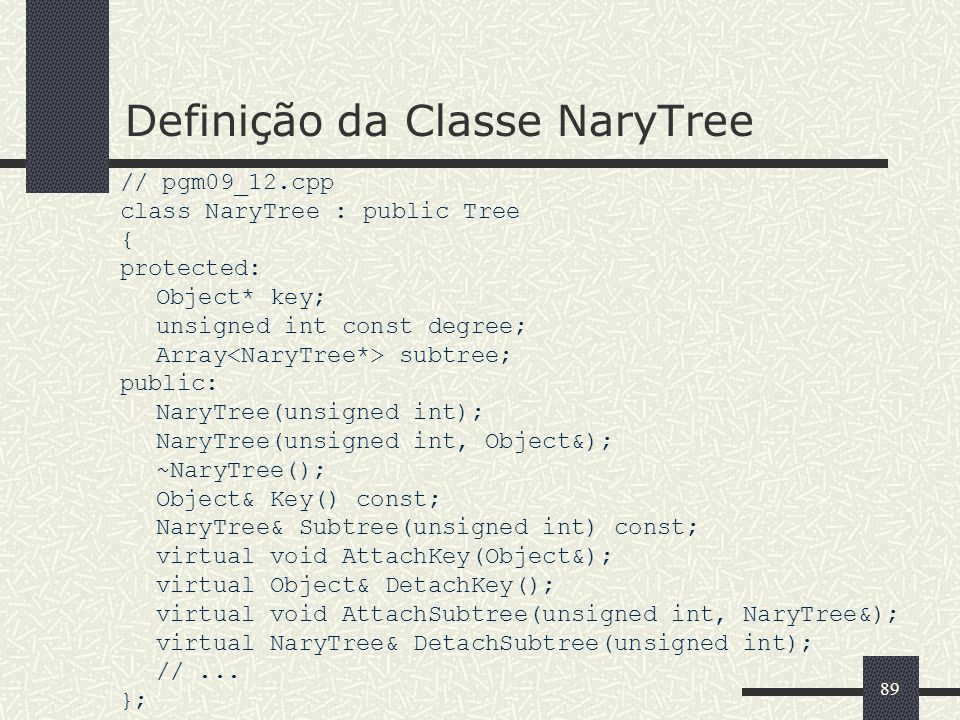 89 Definição da Classe NaryTree // pgm09_12.cpp class NaryTree : public Tree { protected: Object* key; unsigned int const degree; Array subtree; publi