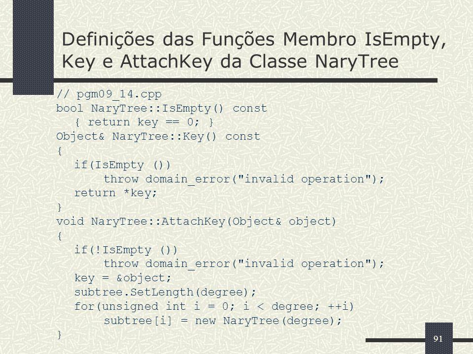 91 Definições das Funções Membro IsEmpty, Key e AttachKey da Classe NaryTree // pgm09_14.cpp bool NaryTree::IsEmpty() const { return key == 0; } Objec