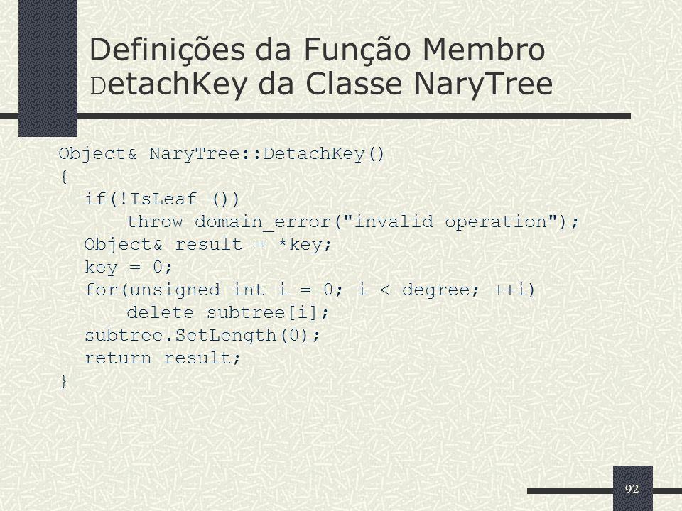92 Definições da Função Membro D etachKey da Classe NaryTree Object& NaryTree::DetachKey() { if(!IsLeaf ()) throw domain_error(