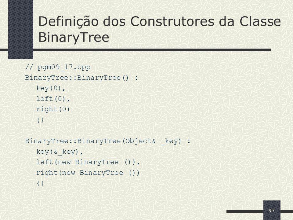 97 Definição dos Construtores da Classe BinaryTree // pgm09_17.cpp BinaryTree::BinaryTree() : key(0), left(0), right(0) {} BinaryTree::BinaryTree(Obje