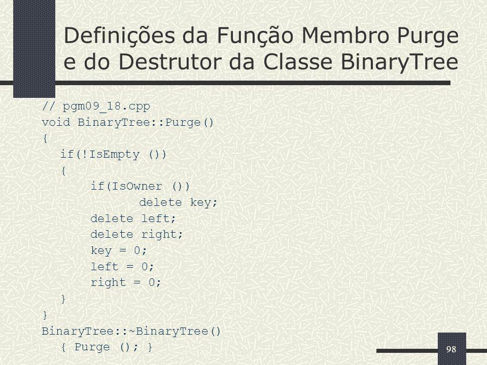 98 Definições da Função Membro Purge e do Destrutor da Classe BinaryTree // pgm09_18.cpp void BinaryTree::Purge() { if(!IsEmpty ()) { if(IsOwner ()) d