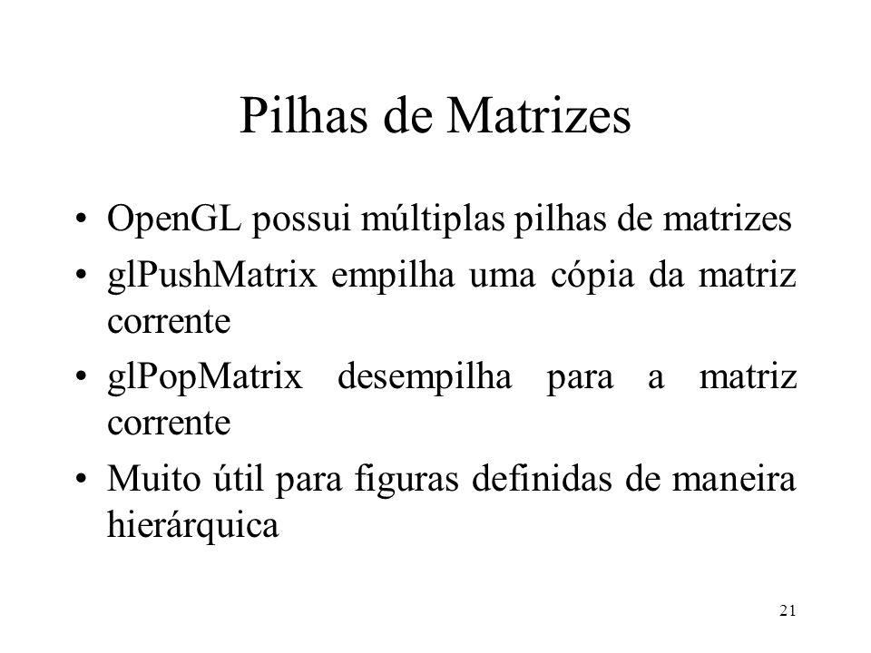 21 Pilhas de Matrizes OpenGL possui múltiplas pilhas de matrizes glPushMatrix empilha uma cópia da matriz corrente glPopMatrix desempilha para a matri