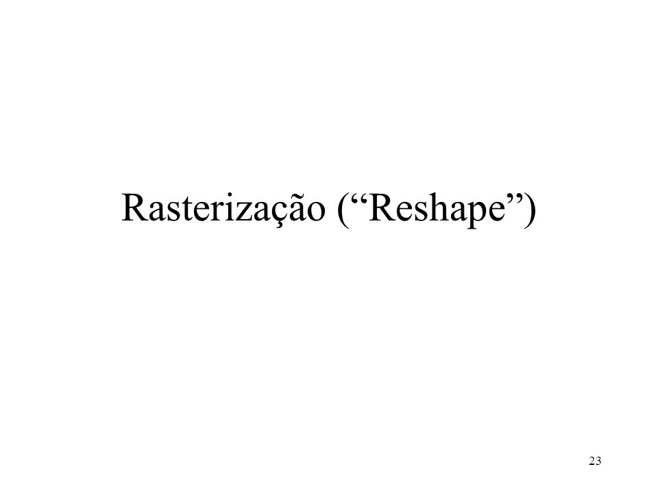 23 Rasterização (Reshape)