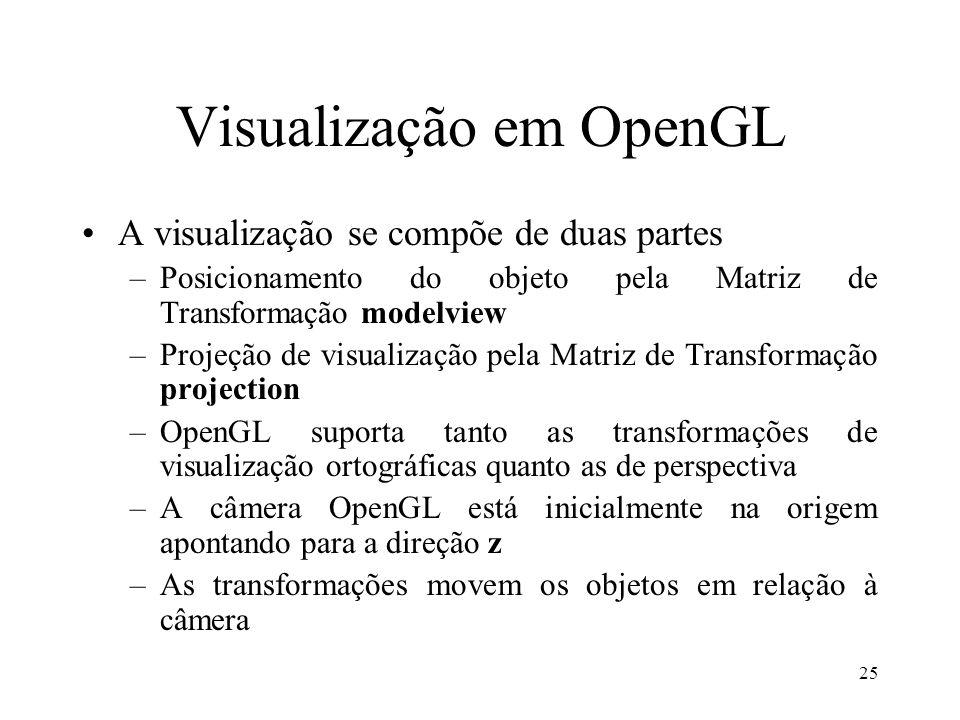 25 Visualização em OpenGL A visualização se compõe de duas partes –Posicionamento do objeto pela Matriz de Transformação modelview –Projeção de visual