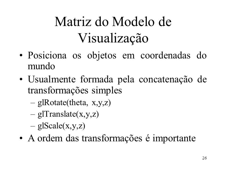 26 Matriz do Modelo de Visualização Posiciona os objetos em coordenadas do mundo Usualmente formada pela concatenação de transformações simples –glRot