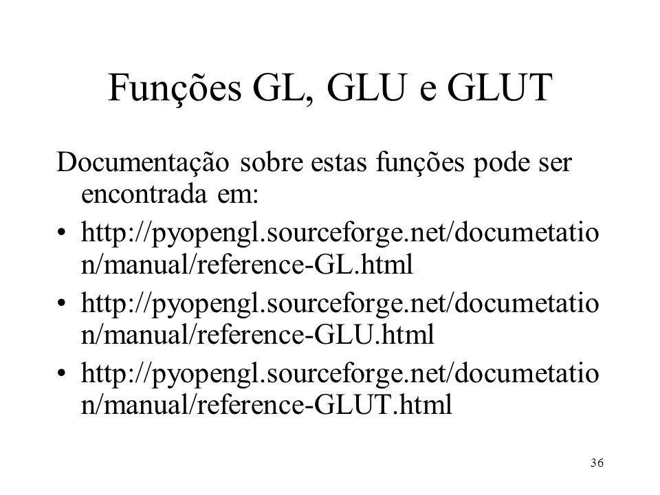36 Funções GL, GLU e GLUT Documentação sobre estas funções pode ser encontrada em: http://pyopengl.sourceforge.net/documetatio n/manual/reference-GL.h