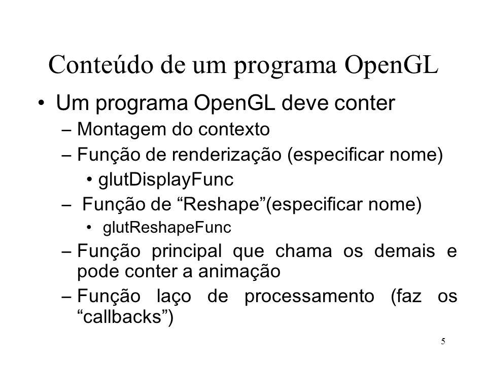 5 Conteúdo de um programa OpenGL Um programa OpenGL deve conter –Montagem do contexto –Função de renderização (especificar nome) glutDisplayFunc – Fun