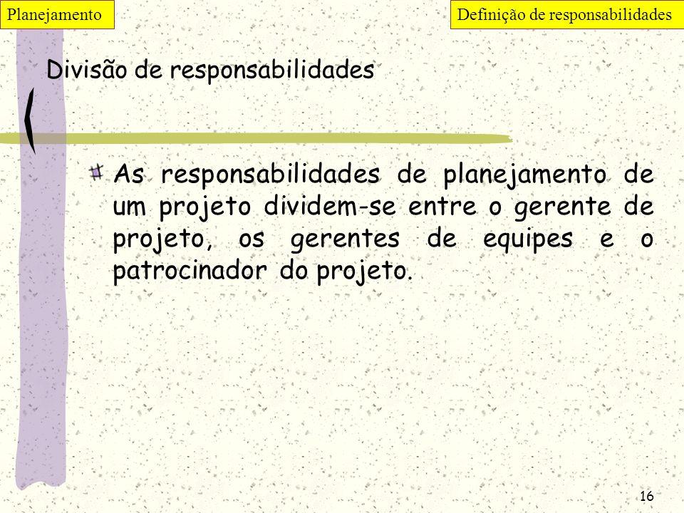 16 Divisão de responsabilidades As responsabilidades de planejamento de um projeto dividem-se entre o gerente de projeto, os gerentes de equipes e o p