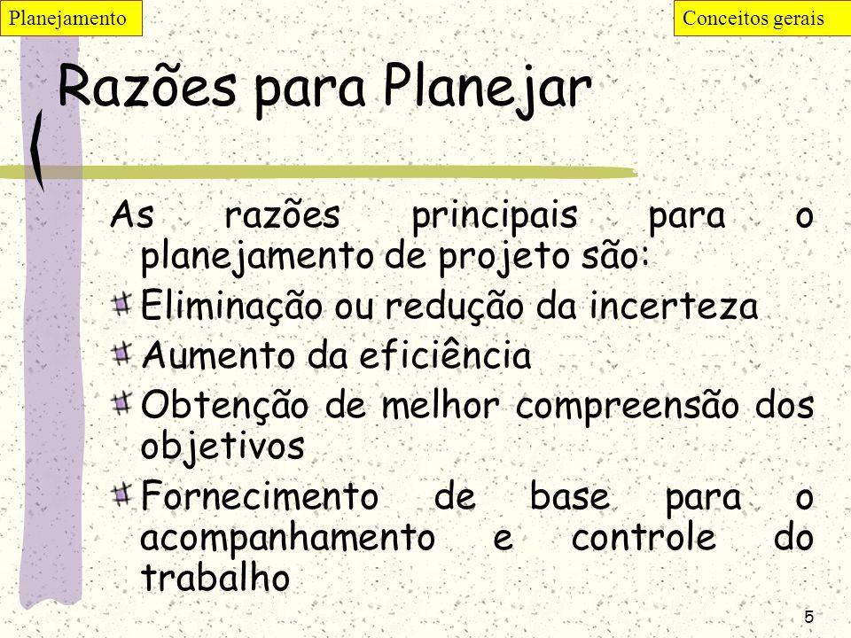 5 Razões para Planejar As razões principais para o planejamento de projeto são: Eliminação ou redução da incerteza Aumento da eficiência Obtenção de m