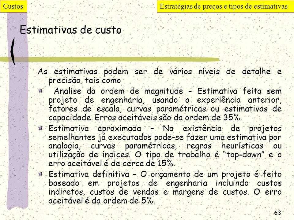 63 Estimativas de custo As estimativas podem ser de vários níveis de detalhe e precisão, tais como Analise da ordem de magnitude – Estimativa feita se