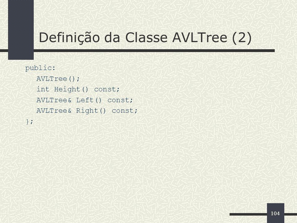 104 Definição da Classe AVLTree (2) public: AVLTree(); int Height() const; AVLTree& Left() const; AVLTree& Right() const; };