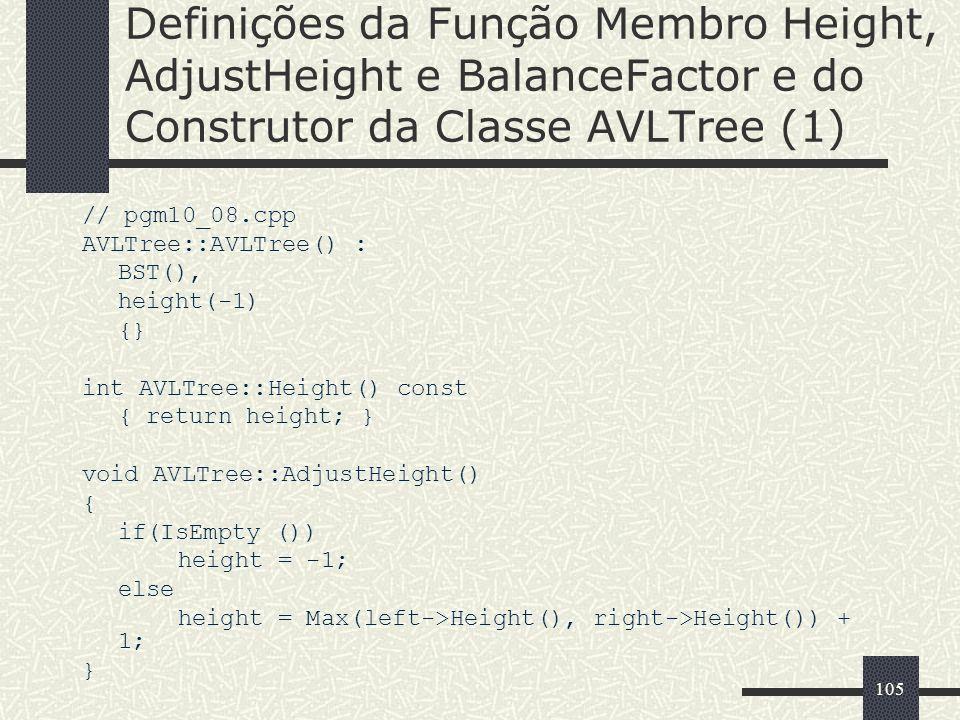 105 Definições da Função Membro Height, AdjustHeight e BalanceFactor e do Construtor da Classe AVLTree (1) // pgm10_08.cpp AVLTree::AVLTree() : BST(),