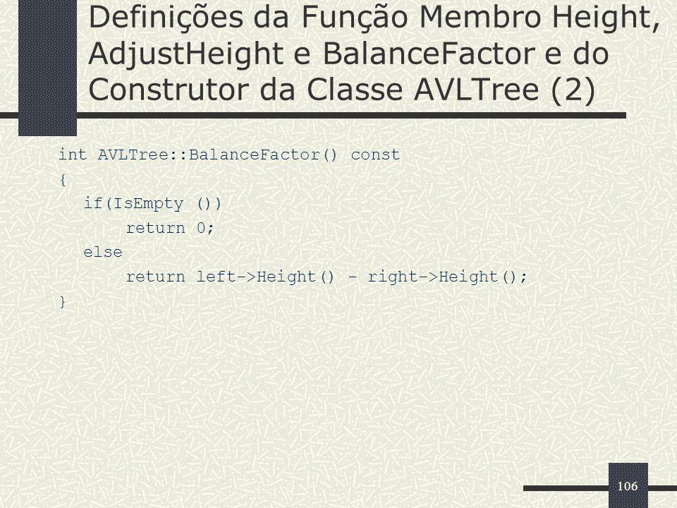 106 Definições da Função Membro Height, AdjustHeight e BalanceFactor e do Construtor da Classe AVLTree (2) int AVLTree::BalanceFactor() const { if(IsEmpty ()) return 0; else return left->Height() - right->Height(); }