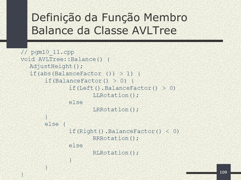 109 Definição da Função Membro Balance da Classe AVLTree // pgm10_11.cpp void AVLTree::Balance() { AdjustHeight(); if(abs(BalanceFactor ()) > 1) { if(BalanceFactor() > 0) { if(Left().BalanceFactor() > 0) LLRotation(); else LRRotation(); } else { if(Right().BalanceFactor() < 0) RRRotation(); else RLRotation(); }