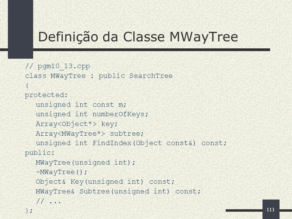 111 Definição da Classe MWayTree // pgm10_13.cpp class MWayTree : public SearchTree { protected: unsigned int const m; unsigned int numberOfKeys; Array key; Array subtree; unsigned int FindIndex(Object const&) const; public: MWayTree(unsigned int); ~MWayTree(); Object& Key(unsigned int) const; MWayTree& Subtree(unsigned int) const; //...