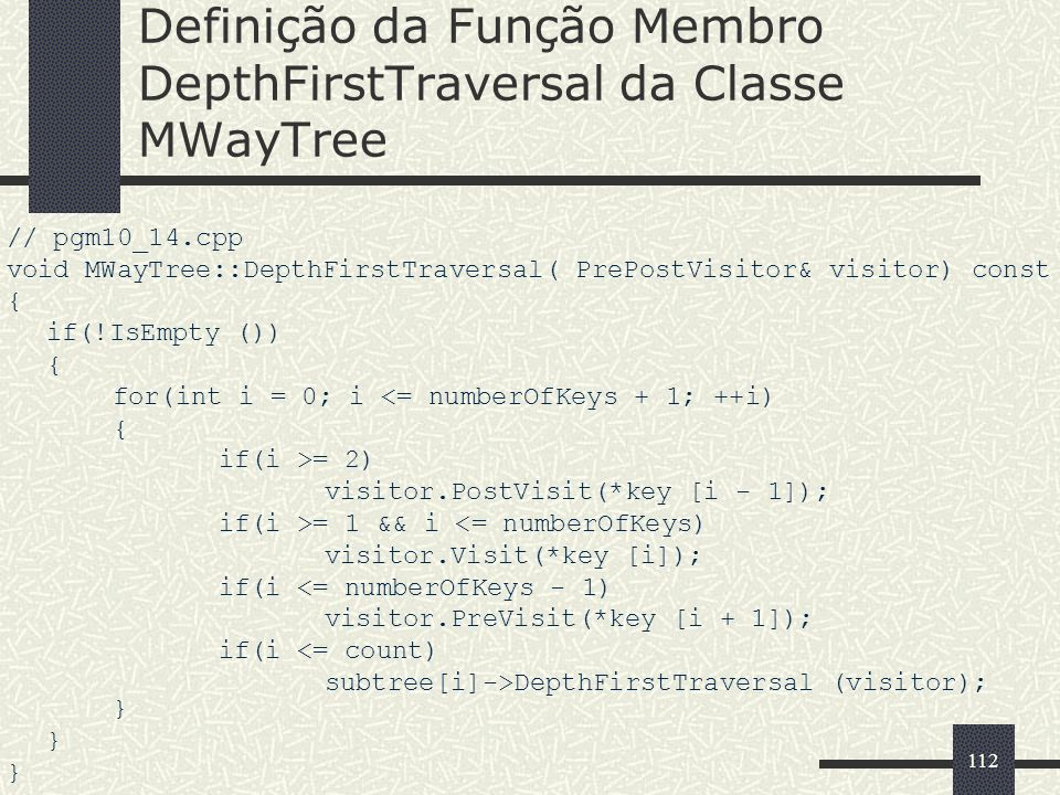 112 Definição da Função Membro DepthFirstTraversal da Classe MWayTree // pgm10_14.cpp void MWayTree::DepthFirstTraversal( PrePostVisitor& visitor) const { if(!IsEmpty ()) { for(int i = 0; i <= numberOfKeys + 1; ++i) { if(i >= 2) visitor.PostVisit(*key [i - 1]); if(i >= 1 && i <= numberOfKeys) visitor.Visit(*key [i]); if(i <= numberOfKeys - 1) visitor.PreVisit(*key [i + 1]); if(i <= count) subtree[i]->DepthFirstTraversal (visitor); } }