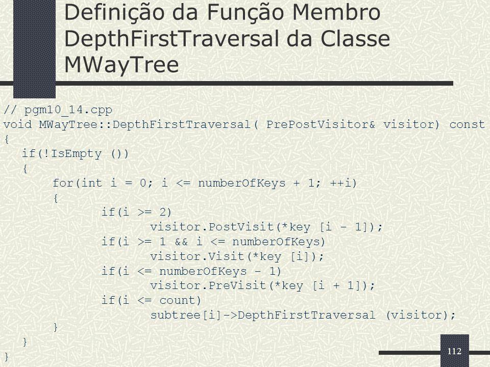 112 Definição da Função Membro DepthFirstTraversal da Classe MWayTree // pgm10_14.cpp void MWayTree::DepthFirstTraversal( PrePostVisitor& visitor) con