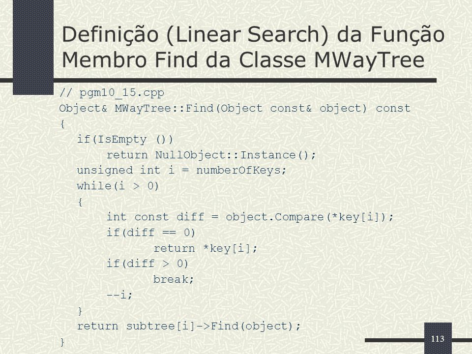 113 Definição (Linear Search) da Função Membro Find da Classe MWayTree // pgm10_15.cpp Object& MWayTree::Find(Object const& object) const { if(IsEmpty ()) return NullObject::Instance(); unsigned int i = numberOfKeys; while(i > 0) { int const diff = object.Compare(*key[i]); if(diff == 0) return *key[i]; if(diff > 0) break; --i; } return subtree[i]->Find(object); }