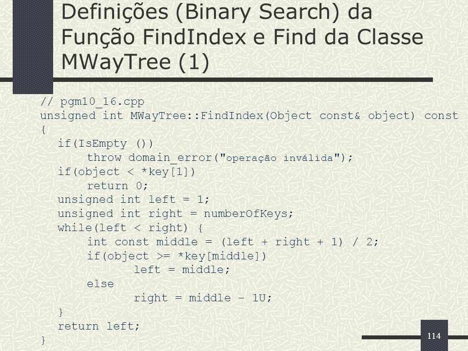 114 Definições (Binary Search) da Função FindIndex e Find da Classe MWayTree (1) // pgm10_16.cpp unsigned int MWayTree::FindIndex(Object const& object) const { if(IsEmpty ()) throw domain_error( operação inválida ); if(object < *key[1]) return 0; unsigned int left = 1; unsigned int right = numberOfKeys; while(left < right) { int const middle = (left + right + 1) / 2; if(object >= *key[middle]) left = middle; else right = middle - 1U; } return left; }