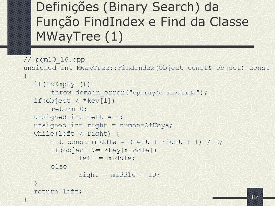 114 Definições (Binary Search) da Função FindIndex e Find da Classe MWayTree (1) // pgm10_16.cpp unsigned int MWayTree::FindIndex(Object const& object
