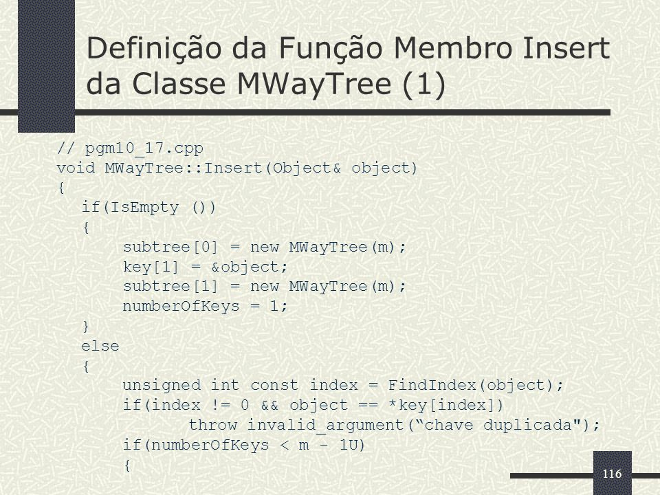 116 Definição da Função Membro Insert da Classe MWayTree (1) // pgm10_17.cpp void MWayTree::Insert(Object& object) { if(IsEmpty ()) { subtree[0] = new MWayTree(m); key[1] = &object; subtree[1] = new MWayTree(m); numberOfKeys = 1; } else { unsigned int const index = FindIndex(object); if(index != 0 && object == *key[index]) throw invalid_argument(chave duplicada ); if(numberOfKeys < m - 1U) {