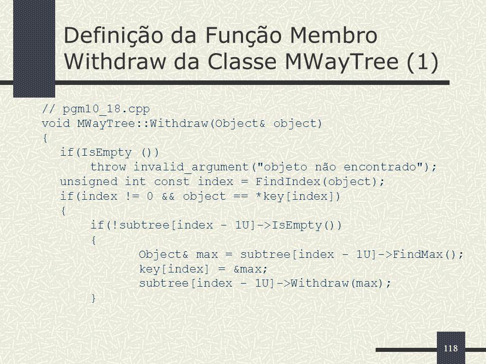 118 Definição da Função Membro Withdraw da Classe MWayTree (1) // pgm10_18.cpp void MWayTree::Withdraw(Object& object) { if(IsEmpty ()) throw invalid_