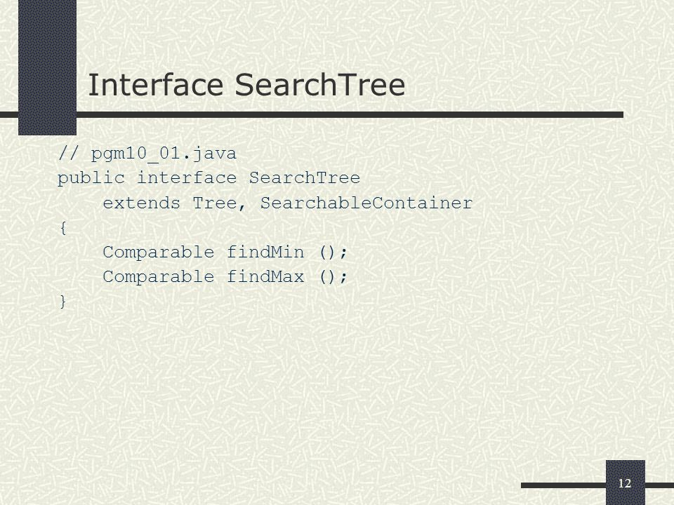 12 Interface SearchTree // pgm10_01.java public interface SearchTree extends Tree, SearchableContainer { Comparable findMin (); Comparable findMax ();