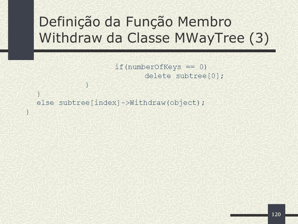 120 Definição da Função Membro Withdraw da Classe MWayTree (3) if(numberOfKeys == 0) delete subtree[0]; } else subtree[index]->Withdraw(object); }