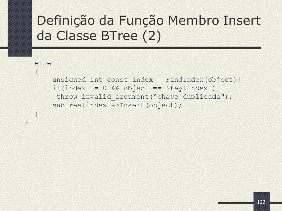 123 Definição da Função Membro Insert da Classe BTree (2) else { unsigned int const index = FindIndex(object); if(index != 0 && object == *key[index]) throw invalid_argument(chave duplicada ); subtree[index]->Insert(object); }