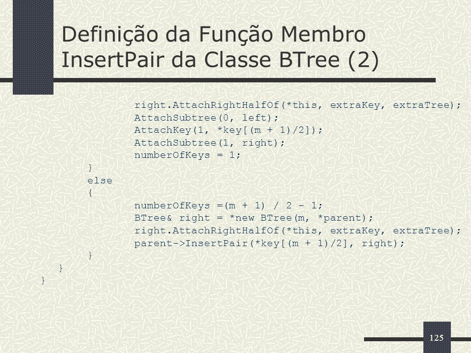 125 Definição da Função Membro InsertPair da Classe BTree (2) right.AttachRightHalfOf(*this, extraKey, extraTree); AttachSubtree(0, left); AttachKey(1, *key[(m + 1)/2]); AttachSubtree(1, right); numberOfKeys = 1; } else { numberOfKeys =(m + 1) / 2 - 1; BTree& right = *new BTree(m, *parent); right.AttachRightHalfOf(*this, extraKey, extraTree); parent->InsertPair(*key[(m + 1)/2], right); }