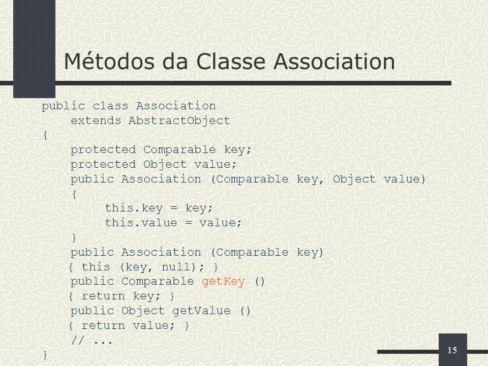 15 Métodos da Classe Association public class Association extends AbstractObject { protected Comparable key; protected Object value; public Association (Comparable key, Object value) { this.key = key; this.value = value; } public Association (Comparable key) { this (key, null); } public Comparable getKey () { return key; } public Object getValue () { return value; } //...