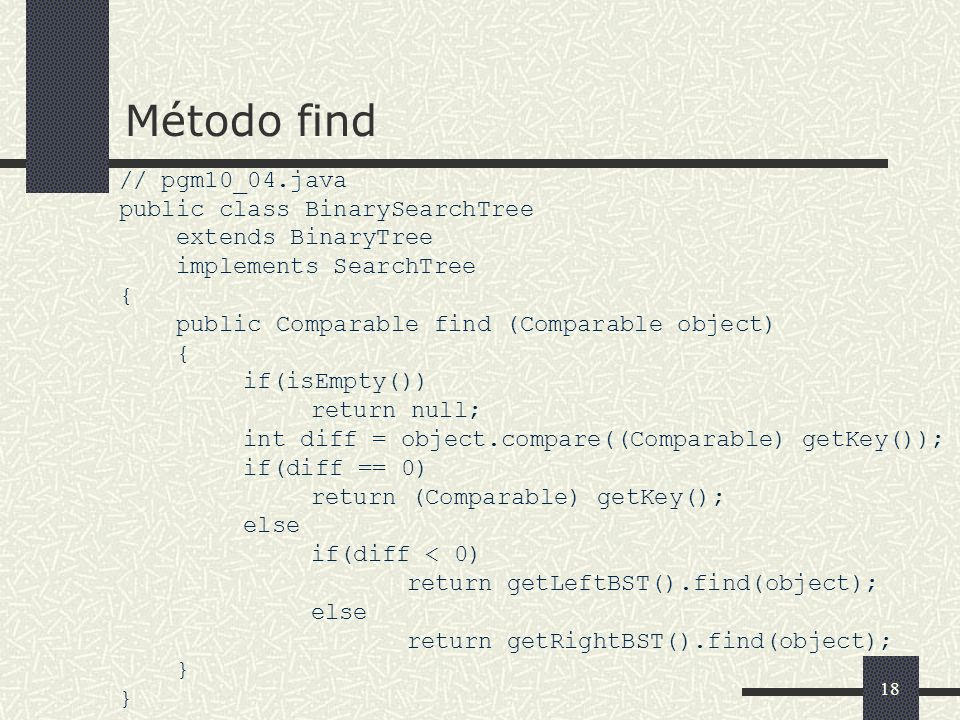 18 Método find // pgm10_04.java public class BinarySearchTree extends BinaryTree implements SearchTree { public Comparable find (Comparable object) { if(isEmpty()) return null; int diff = object.compare((Comparable) getKey()); if(diff == 0) return (Comparable) getKey(); else if(diff < 0) return getLeftBST().find(object); else return getRightBST().find(object); }