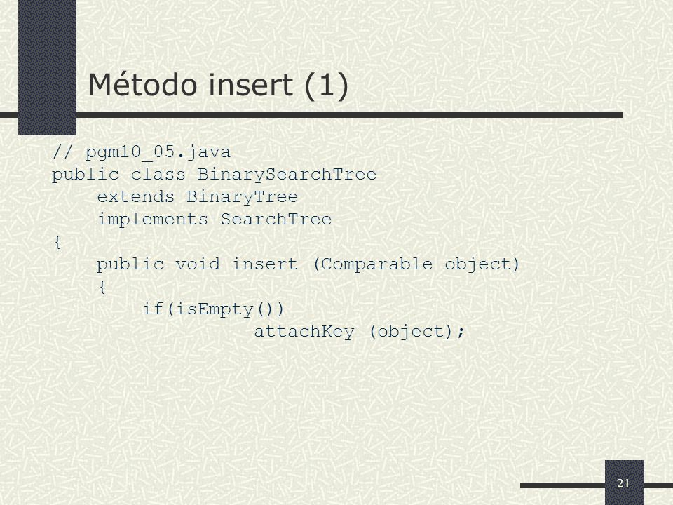 21 Método insert (1) // pgm10_05.java public class BinarySearchTree extends BinaryTree implements SearchTree { public void insert (Comparable object)