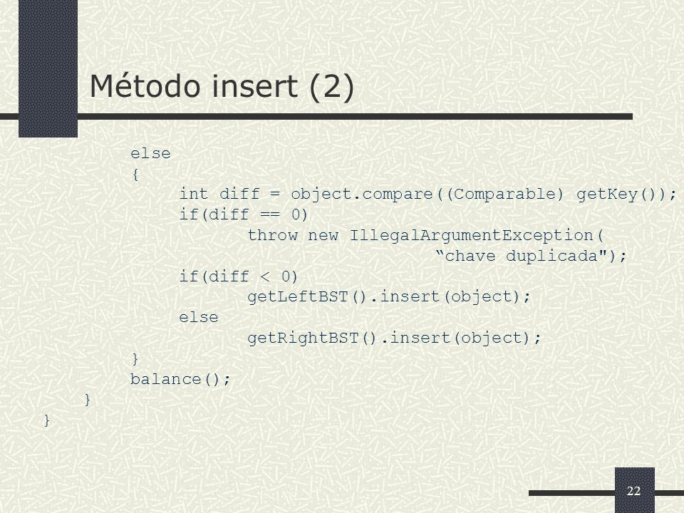 22 Método insert (2) else { int diff = object.compare((Comparable) getKey()); if(diff == 0) throw new IllegalArgumentException( chave duplicada ); if(diff < 0) getLeftBST().insert(object); else getRightBST().insert(object); } balance(); }
